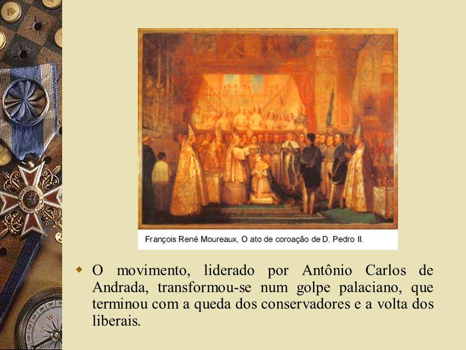 O movimento, liderado por Antônio Carlos de Andrada, transformou-se num golpe palaciano, que terminou com a queda dos conservadores e a volta dos liberais.