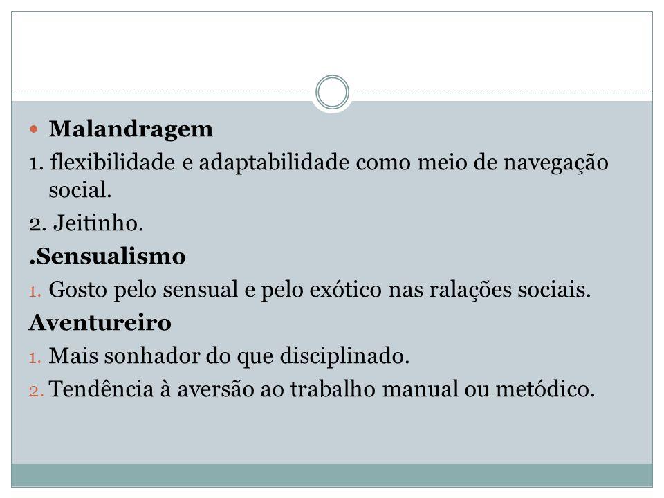 Malandragem 1. flexibilidade e adaptabilidade como meio de navegação social. 2. Jeitinho. .Sensualismo.