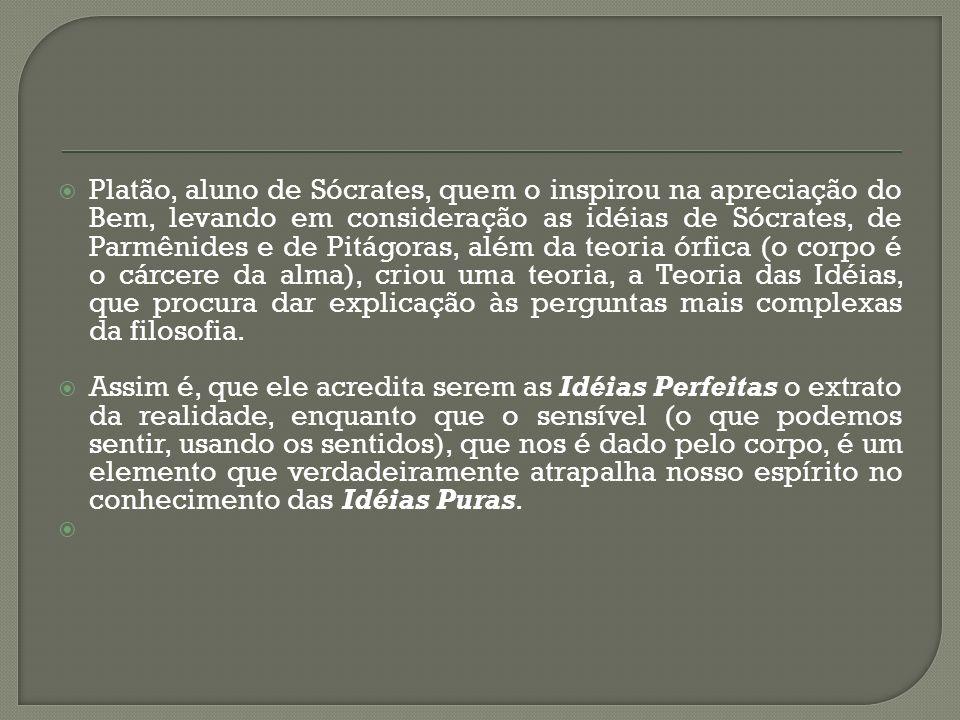 Platão, aluno de Sócrates, quem o inspirou na apreciação do Bem, levando em consideração as idéias de Sócrates, de Parmênides e de Pitágoras, além da teoria órfica (o corpo é o cárcere da alma), criou uma teoria, a Teoria das Idéias, que procura dar explicação às perguntas mais complexas da filosofia.