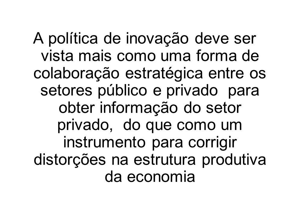 A política de inovação deve ser vista mais como uma forma de colaboração estratégica entre os setores público e privado para obter informação do setor privado, do que como um instrumento para corrigir distorções na estrutura produtiva da economia
