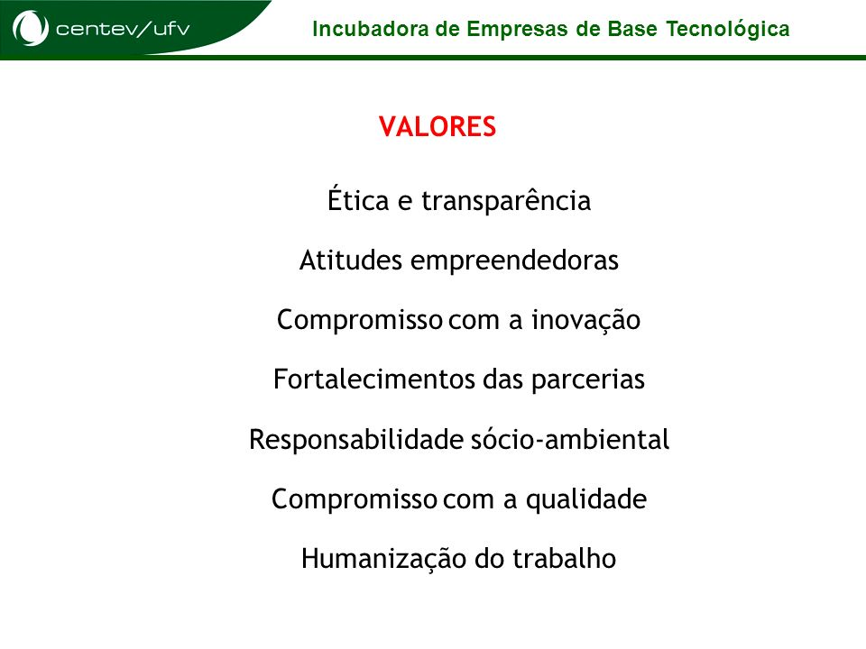 VALORES Ética e transparência Atitudes empreendedoras Compromisso com a inovação Fortalecimentos das parcerias Responsabilidade sócio-ambiental Compromisso com a qualidade Humanização do trabalho