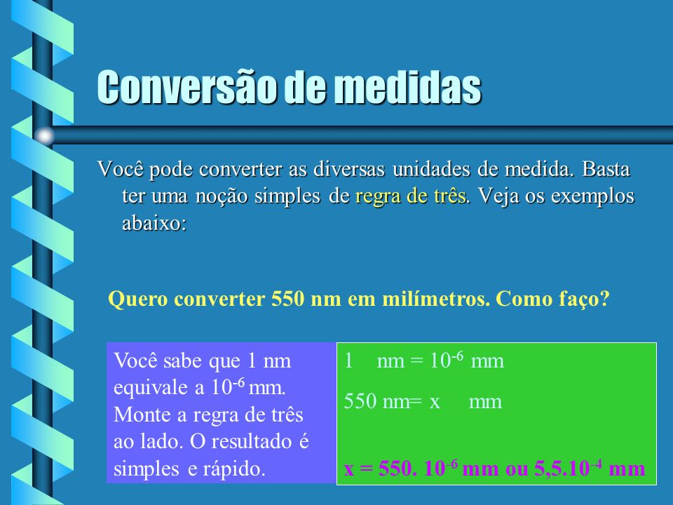 Conversão de medidas Você pode converter as diversas unidades de medida. Basta ter uma noção simples de regra de três. Veja os exemplos abaixo: