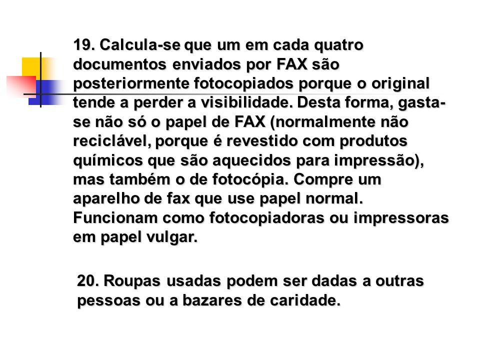 19. Calcula-se que um em cada quatro documentos enviados por FAX são posteriormente fotocopiados porque o original tende a perder a visibilidade. Desta forma, gasta-se não só o papel de FAX (normalmente não reciclável, porque é revestido com produtos químicos que são aquecidos para impressão), mas também o de fotocópia. Compre um aparelho de fax que use papel normal. Funcionam como fotocopiadoras ou impressoras em papel vulgar.