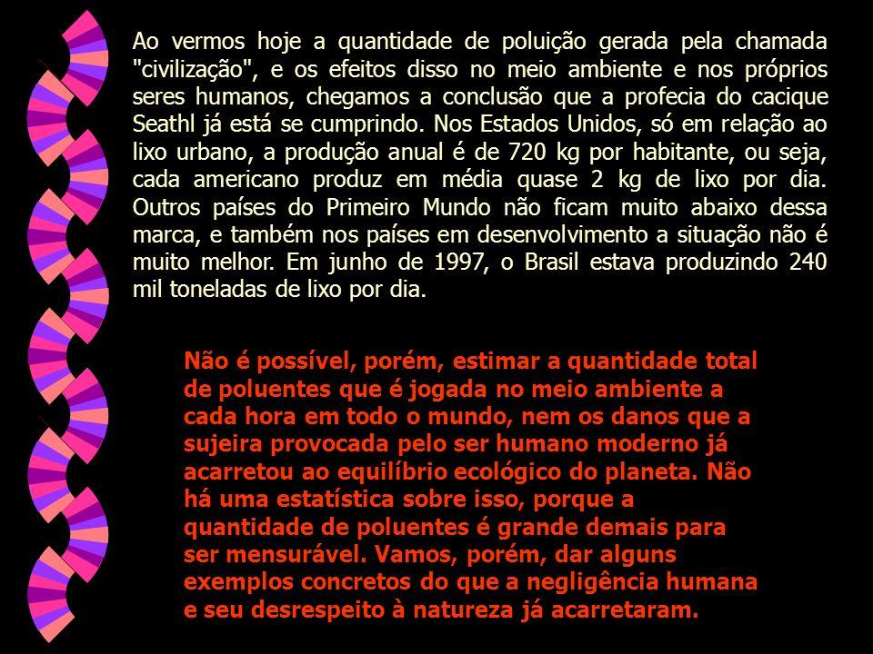 Ao vermos hoje a quantidade de poluição gerada pela chamada civilização , e os efeitos disso no meio ambiente e nos próprios seres humanos, chegamos a conclusão que a profecia do cacique Seathl já está se cumprindo. Nos Estados Unidos, só em relação ao lixo urbano, a produção anual é de 720 kg por habitante, ou seja, cada americano produz em média quase 2 kg de lixo por dia. Outros países do Primeiro Mundo não ficam muito abaixo dessa marca, e também nos países em desenvolvimento a situação não é muito melhor. Em junho de 1997, o Brasil estava produzindo 240 mil toneladas de lixo por dia.
