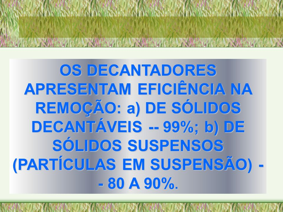 OS DECANTADORES APRESENTAM EFICIÊNCIA NA REMOÇÃO: a) DE SÓLIDOS DECANTÁVEIS -- 99%; b) DE SÓLIDOS SUSPENSOS (PARTÍCULAS EM SUSPENSÃO) -- 80 A 90%.