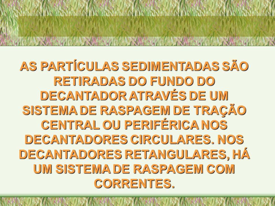 AS PARTÍCULAS SEDIMENTADAS SÃO RETIRADAS DO FUNDO DO DECANTADOR ATRAVÉS DE UM SISTEMA DE RASPAGEM DE TRAÇÃO CENTRAL OU PERIFÉRICA NOS DECANTADORES CIRCULARES.