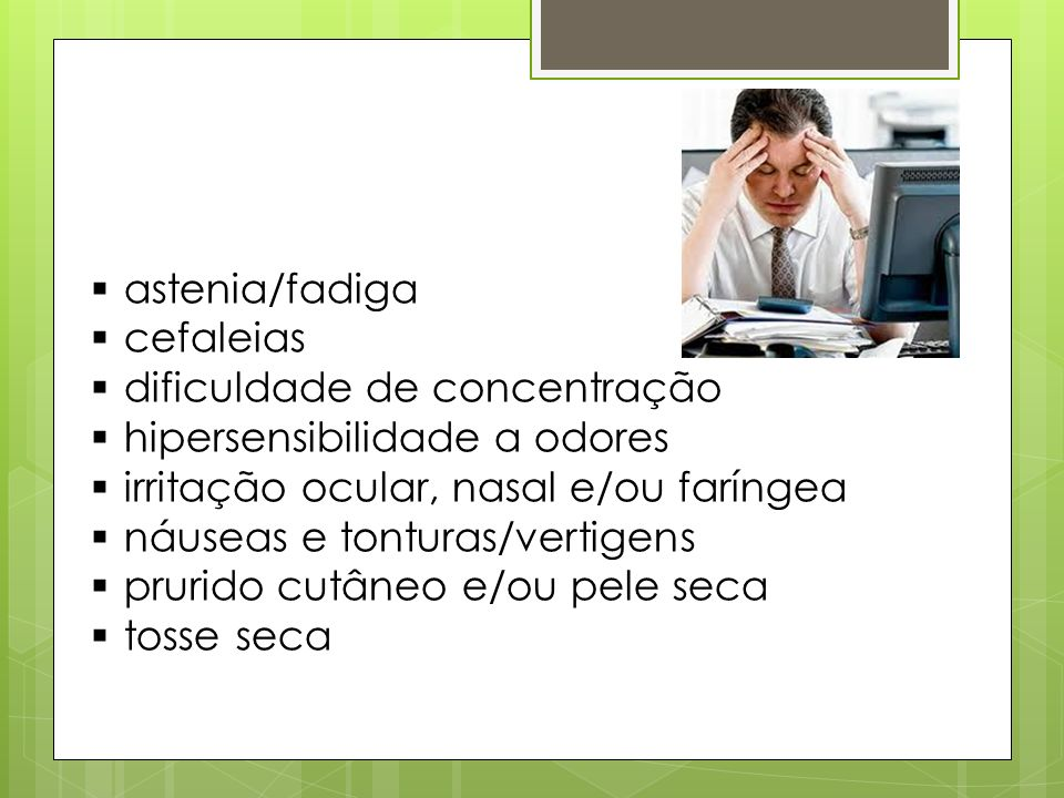 astenia/fadiga cefaleias. dificuldade de concentração. hipersensibilidade a odores. irritação ocular, nasal e/ou faríngea.