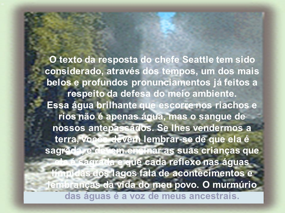 O texto da resposta do chefe Seattle tem sido considerado, através dos tempos, um dos mais belos e profundos pronunciamentos já feitos a respeito da defesa do meio ambiente.