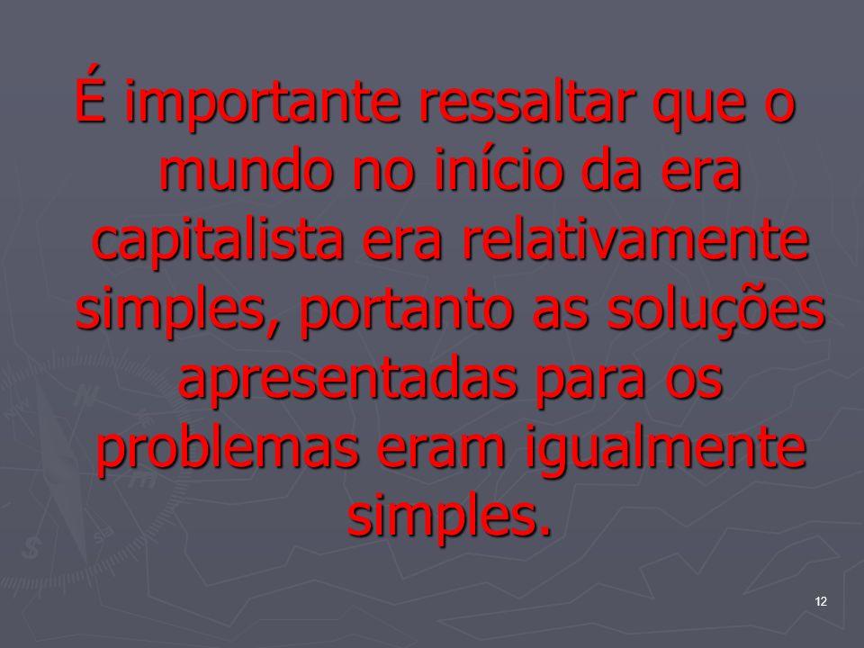 É importante ressaltar que o mundo no início da era capitalista era relativamente simples, portanto as soluções apresentadas para os problemas eram igualmente simples.