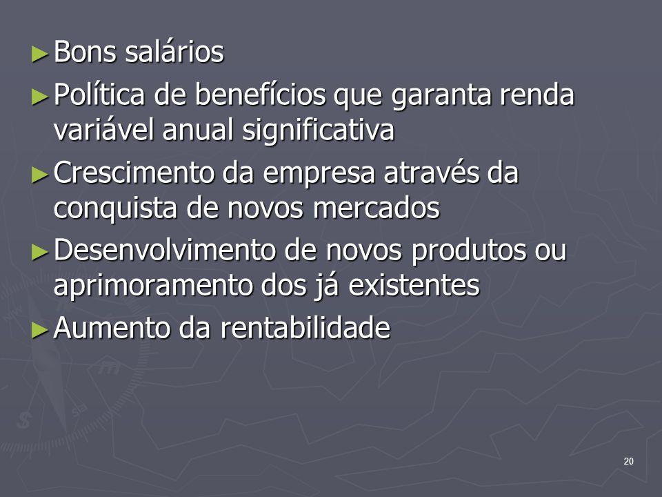Bons salários Política de benefícios que garanta renda variável anual significativa. Crescimento da empresa através da conquista de novos mercados.