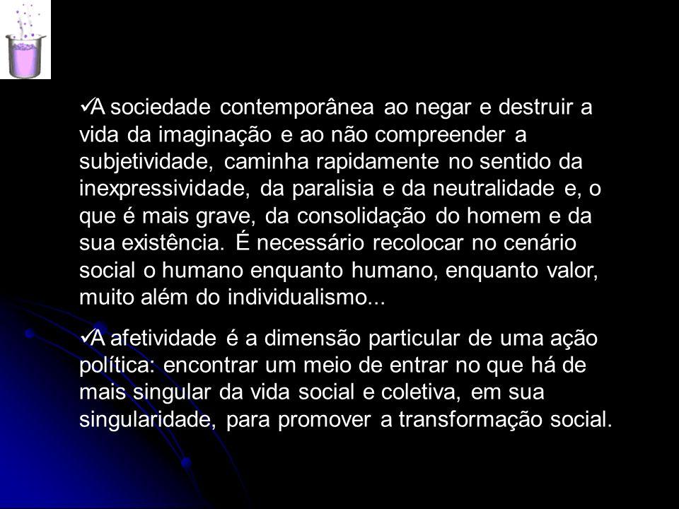 A sociedade contemporânea ao negar e destruir a vida da imaginação e ao não compreender a subjetividade, caminha rapidamente no sentido da inexpressividade, da paralisia e da neutralidade e, o que é mais grave, da consolidação do homem e da sua existência. É necessário recolocar no cenário social o humano enquanto humano, enquanto valor, muito além do individualismo...
