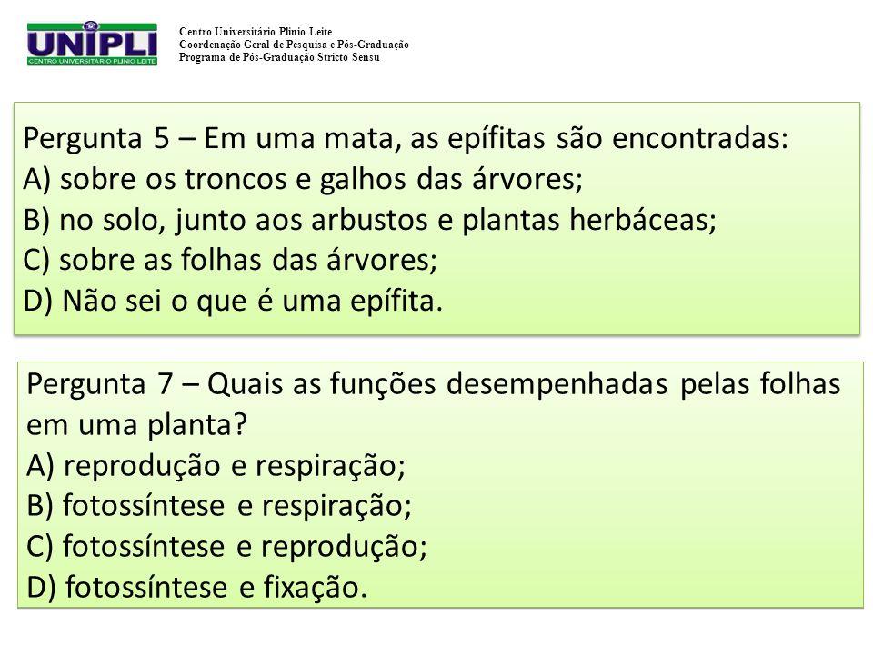 Pergunta 5 – Em uma mata, as epífitas são encontradas: A) sobre os troncos e galhos das árvores; B) no solo, junto aos arbustos e plantas herbáceas; C) sobre as folhas das árvores; D) Não sei o que é uma epífita.