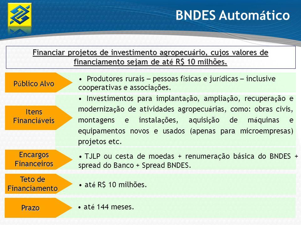 BNDES Automático Financiar projetos de investimento agropecuário, cujos valores de financiamento sejam de até R$ 10 milhões.
