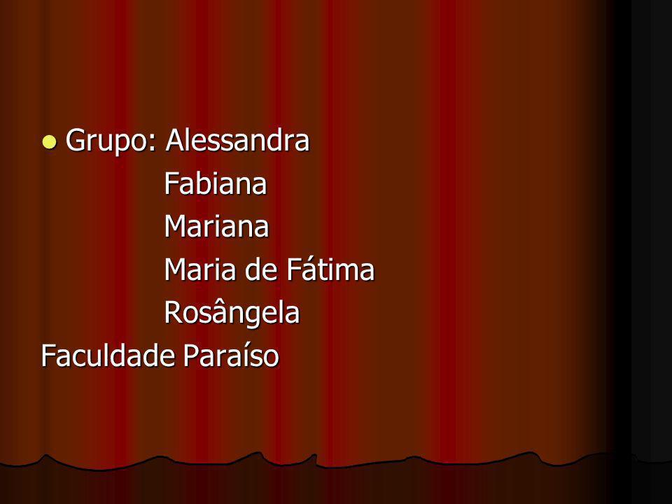 Grupo: Alessandra Fabiana Mariana Maria de Fátima Rosângela Faculdade Paraíso