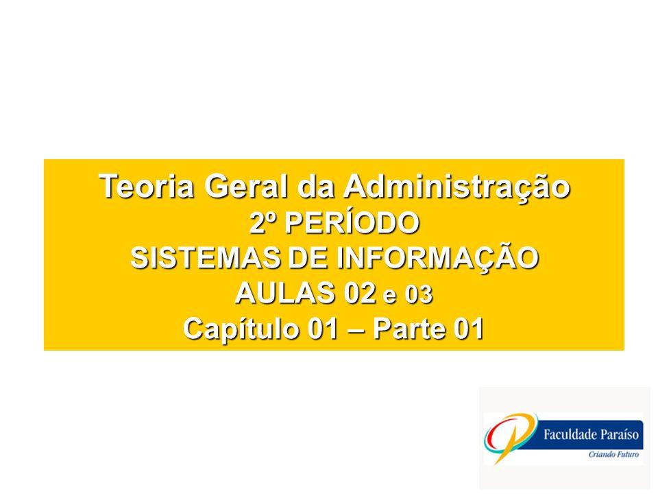 Teoria Geral da Administração 2º PERÍODO SISTEMAS DE INFORMAÇÃO AULAS 02 e 03 Capítulo 01 – Parte 01