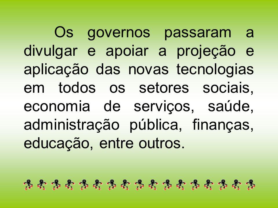 Os governos passaram a divulgar e apoiar a projeção e aplicação das novas tecnologias em todos os setores sociais, economia de serviços, saúde, administração pública, finanças, educação, entre outros.