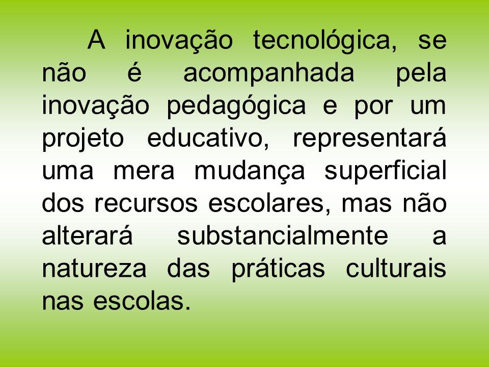 A inovação tecnológica, se não é acompanhada pela inovação pedagógica e por um projeto educativo, representará uma mera mudança superficial dos recursos escolares, mas não alterará substancialmente a natureza das práticas culturais nas escolas.