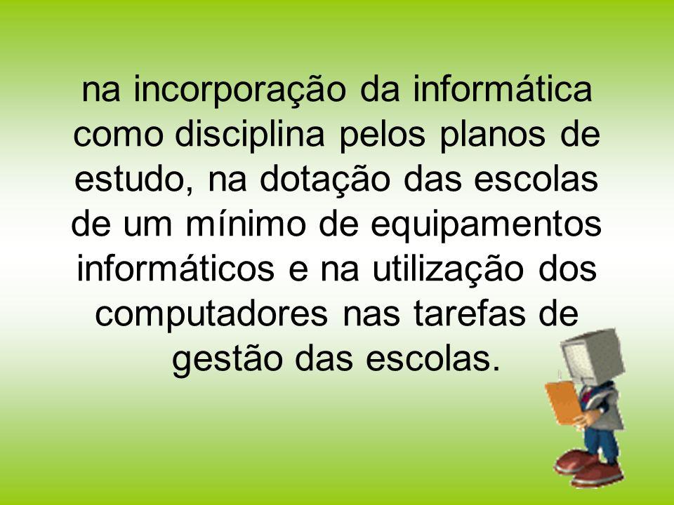 na incorporação da informática como disciplina pelos planos de estudo, na dotação das escolas de um mínimo de equipamentos informáticos e na utilização dos computadores nas tarefas de gestão das escolas.