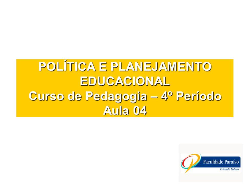 POLÍTICA E PLANEJAMENTO EDUCACIONAL Curso de Pedagogia – 4º Período Aula 04