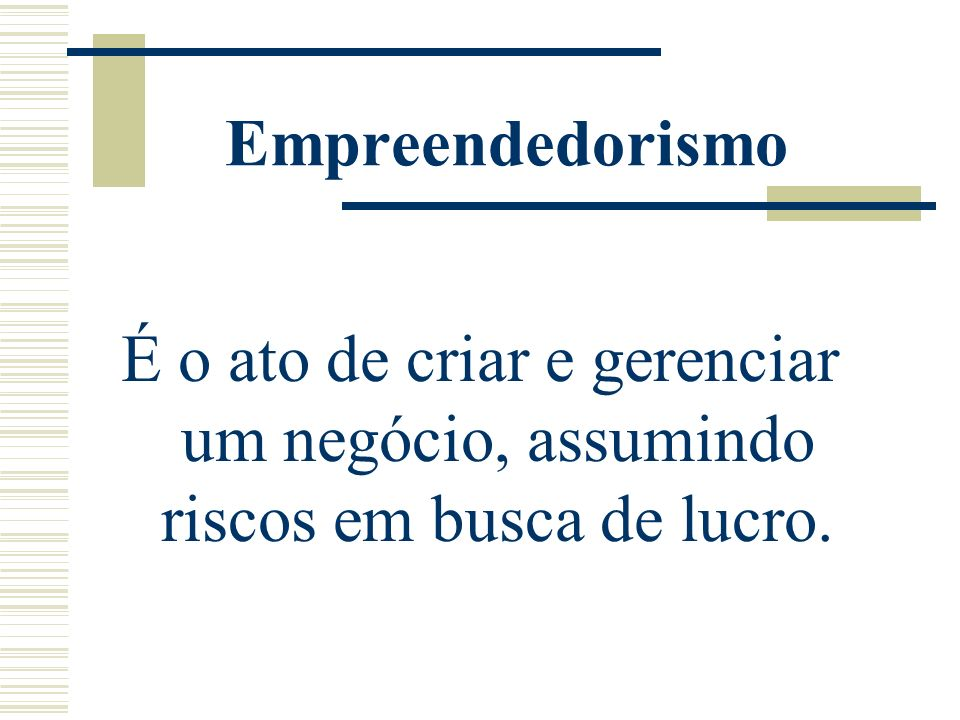 Empreendedorismo É o ato de criar e gerenciar um negócio, assumindo riscos em busca de lucro.
