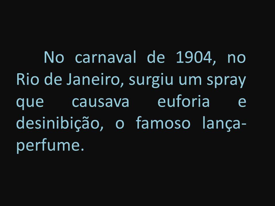 No carnaval de 1904, no Rio de Janeiro, surgiu um spray que causava euforia e desinibição, o famoso lança-perfume.