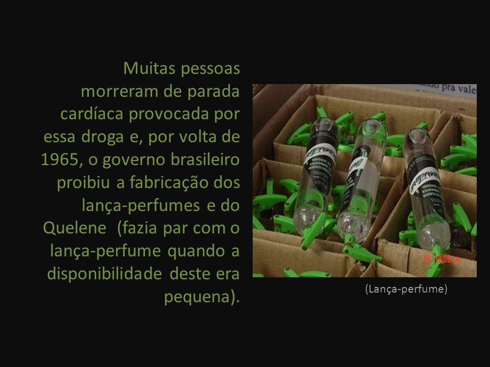 Muitas pessoas morreram de parada cardíaca provocada por essa droga e, por volta de 1965, o governo brasileiro proibiu a fabricação dos lança-perfumes e do Quelene (fazia par com o lança-perfume quando a disponibilidade deste era pequena).