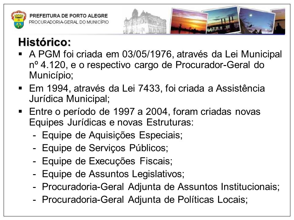 Histórico:A PGM foi criada em 03/05/1976, através da Lei Municipal nº 4.120, e o respectivo cargo de Procurador-Geral do Município;