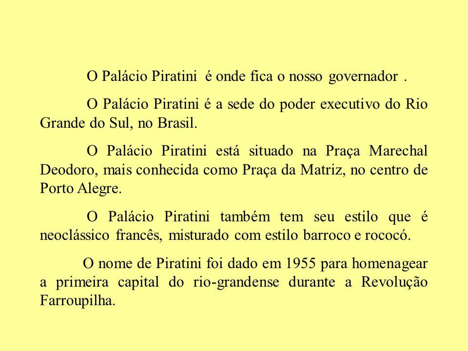 O Palácio Piratini é onde fica o nosso governador .
