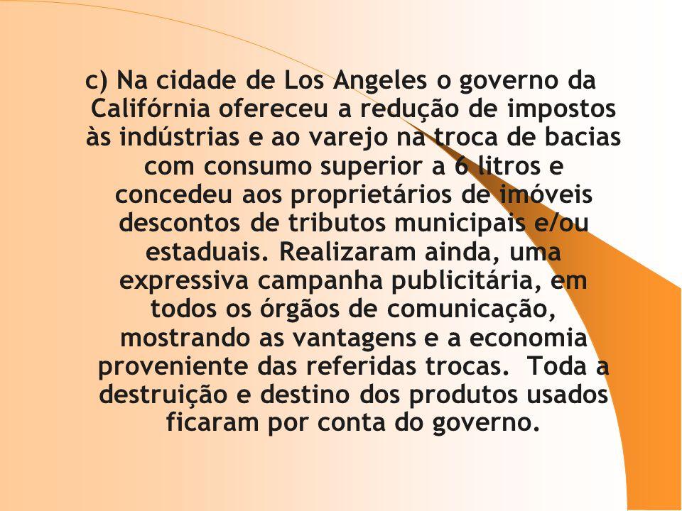 c) Na cidade de Los Angeles o governo da Califórnia ofereceu a redução de impostos às indústrias e ao varejo na troca de bacias com consumo superior a 6 litros e concedeu aos proprietários de imóveis descontos de tributos municipais e/ou estaduais.