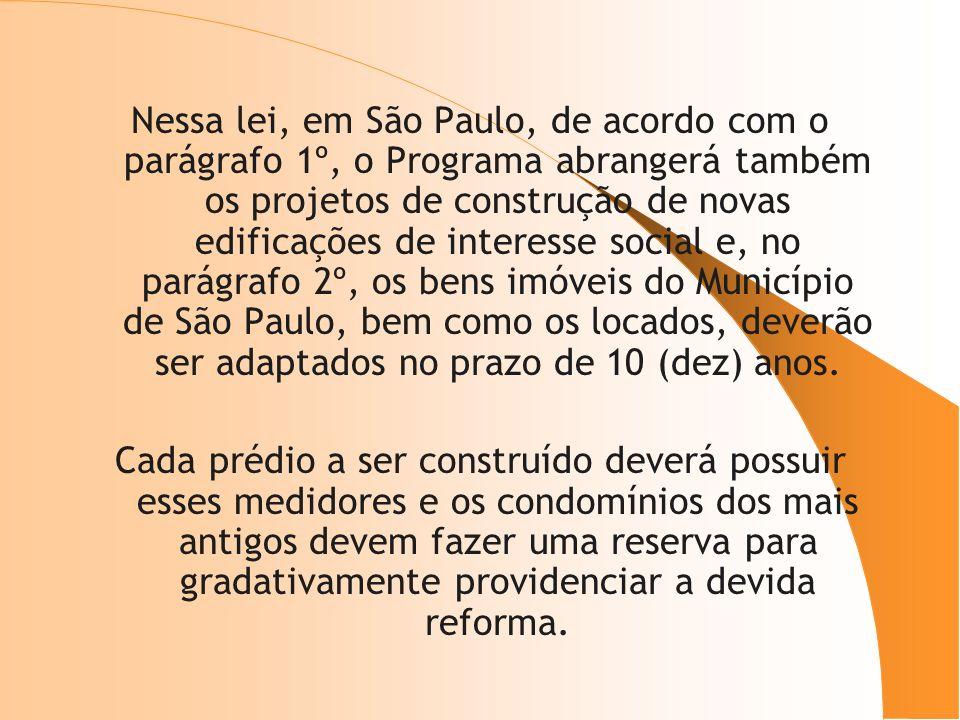 Nessa lei, em São Paulo, de acordo com o parágrafo 1º, o Programa abrangerá também os projetos de construção de novas edificações de interesse social e, no parágrafo 2º, os bens imóveis do Município de São Paulo, bem como os locados, deverão ser adaptados no prazo de 10 (dez) anos.
