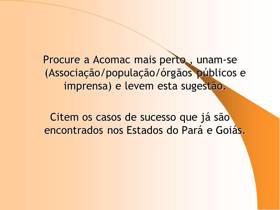Procure a Acomac mais perto , unam-se (Associação/população/órgãos públicos e imprensa) e levem esta sugestão.