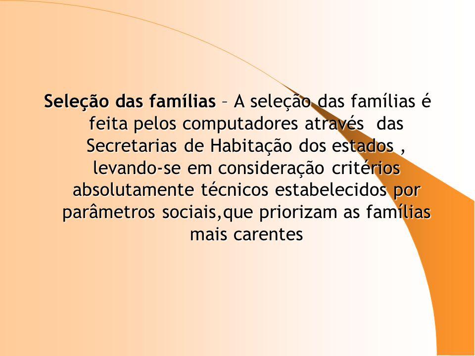 Seleção das famílias – A seleção das famílias é feita pelos computadores através das Secretarias de Habitação dos estados , levando-se em consideração critérios absolutamente técnicos estabelecidos por parâmetros sociais,que priorizam as famílias mais carentes
