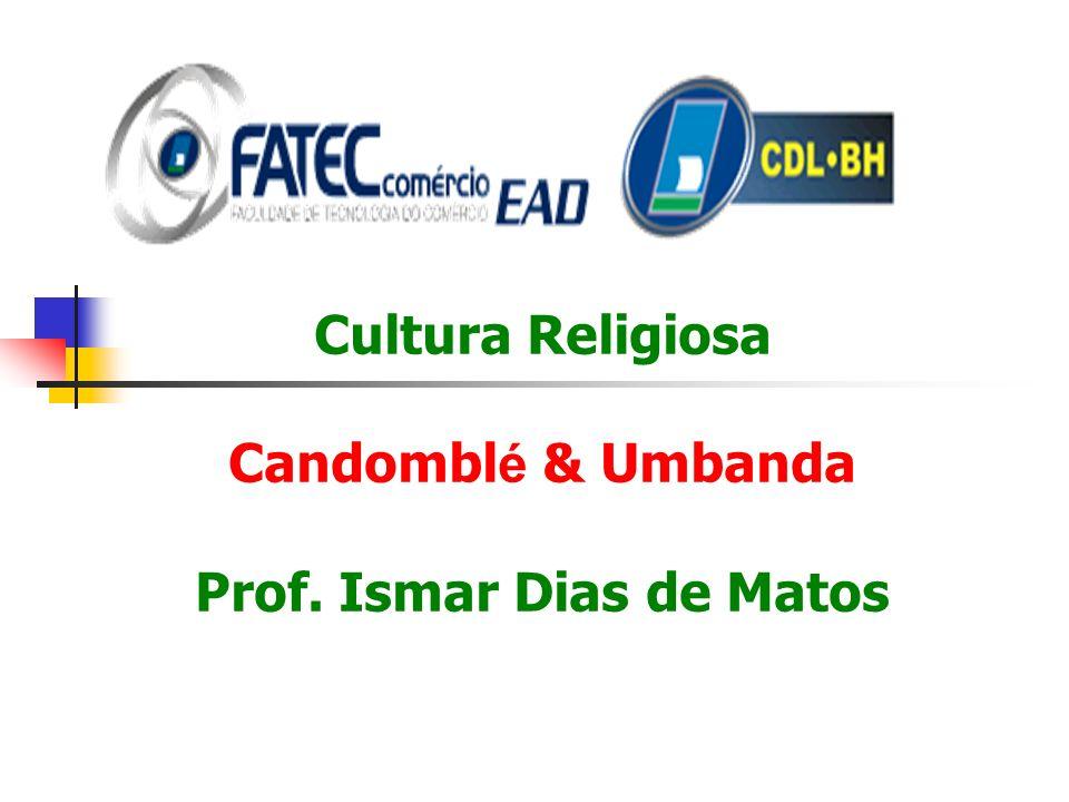 Cultura Religiosa Candomblé & Umbanda Prof. Ismar Dias de Matos