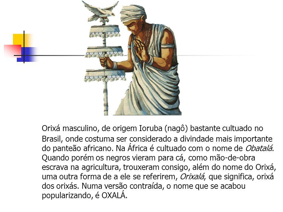 Orixá masculino, de origem Ioruba (nagô) bastante cultuado no Brasil, onde costuma ser considerado a divindade mais importante do panteão africano.