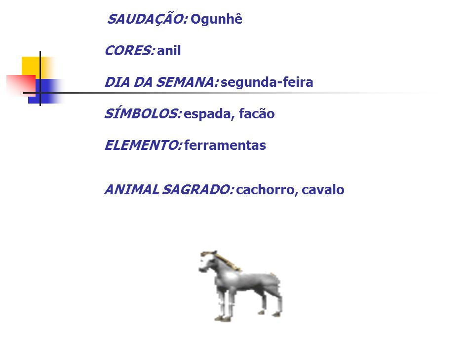 SAUDAÇÃO: Ogunhê CORES: anil DIA DA SEMANA: segunda-feira SÍMBOLOS: espada, facão ELEMENTO: ferramentas ANIMAL SAGRADO: cachorro, cavalo