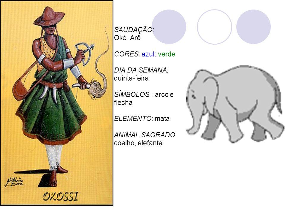SAUDAÇÃO: Okê Arô CORES: azul: verde DIA DA SEMANA: quinta-feira SÍMBOLOS : arco e flecha ELEMENTO: mata ANIMAL SAGRADO coelho, elefante