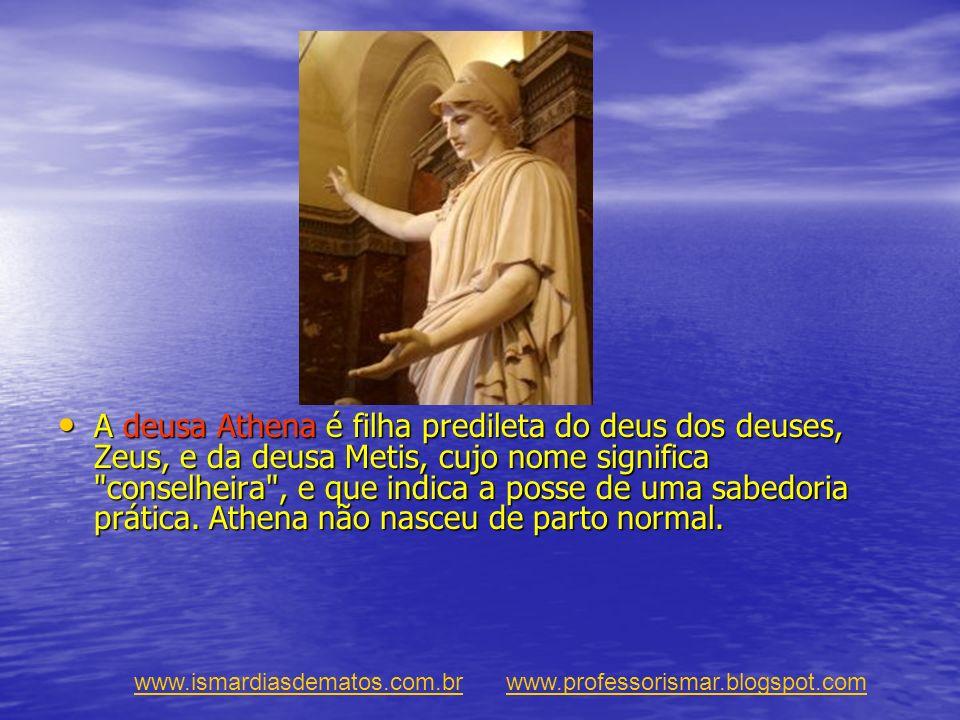 A deusa Athena é filha predileta do deus dos deuses, Zeus, e da deusa Metis, cujo nome significa conselheira , e que indica a posse de uma sabedoria prática. Athena não nasceu de parto normal.