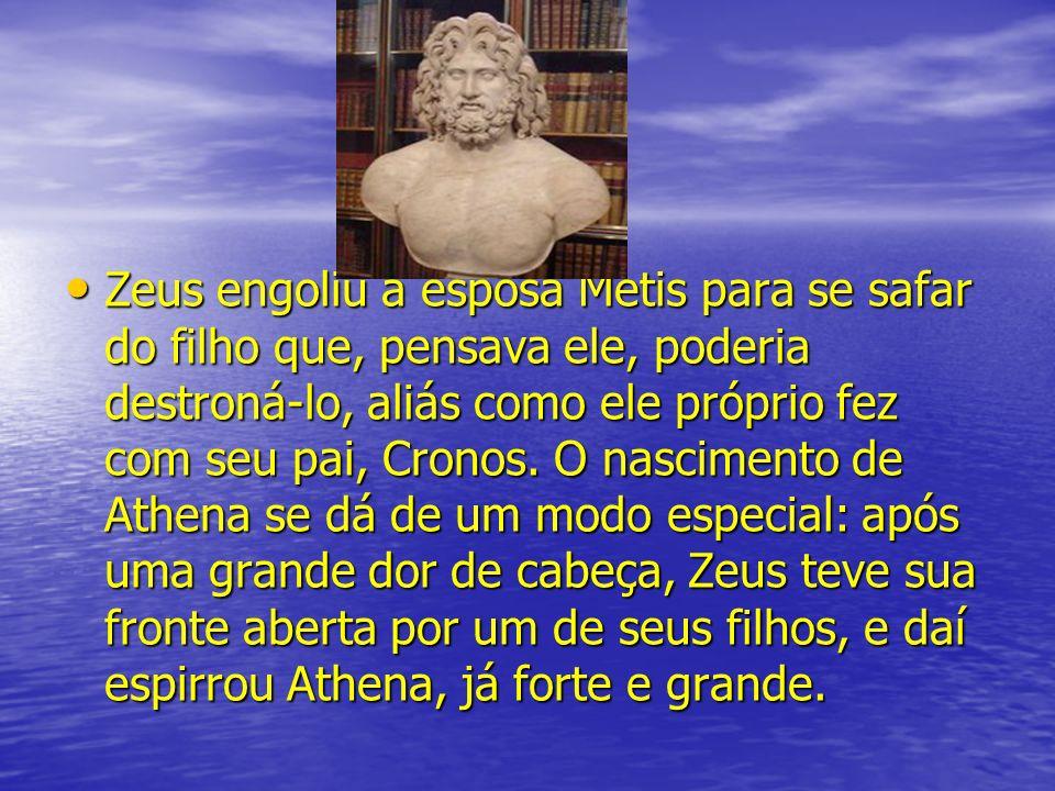 Zeus engoliu a esposa Metis para se safar do filho que, pensava ele, poderia destroná-lo, aliás como ele próprio fez com seu pai, Cronos.