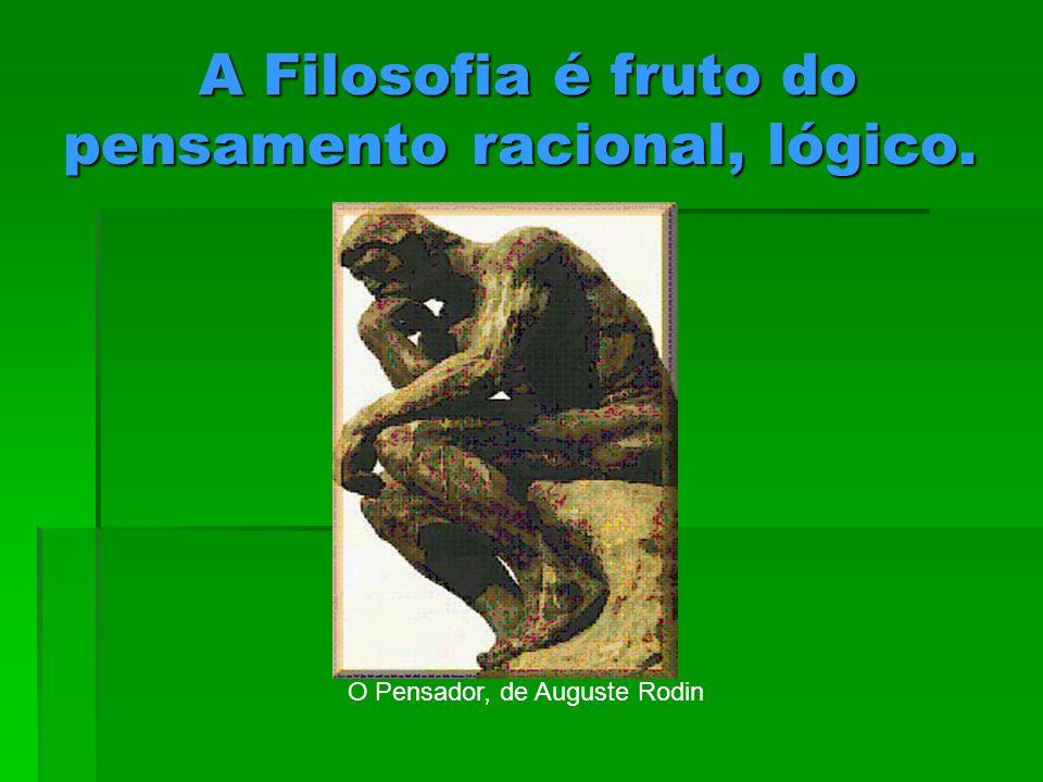 A Filosofia é fruto do pensamento racional, lógico.