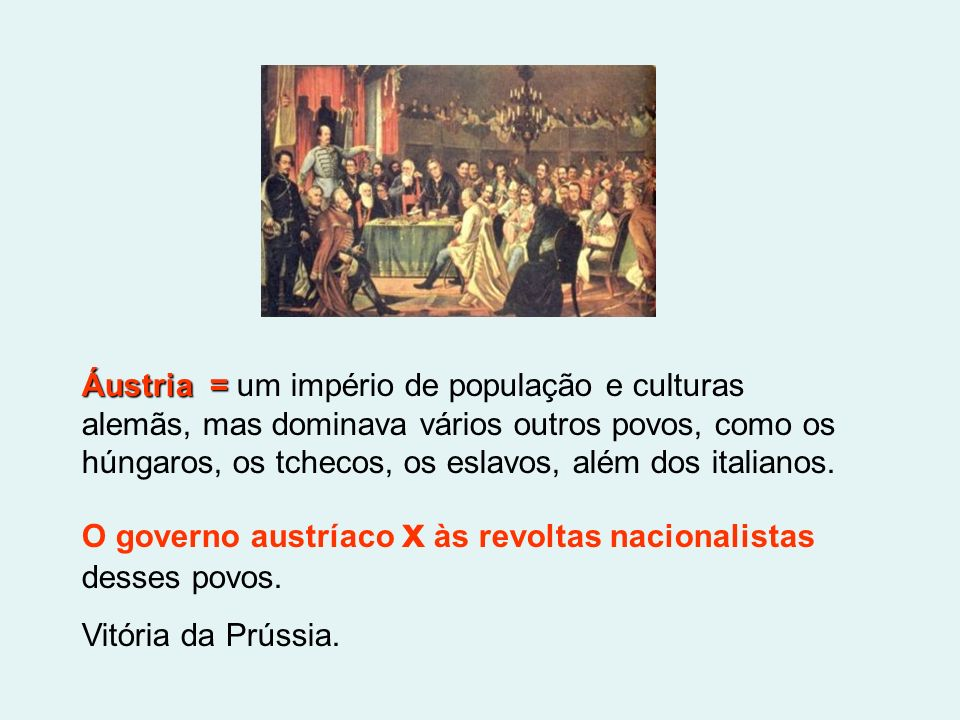Áustria = um império de população e culturas alemãs, mas dominava vários outros povos, como os húngaros, os tchecos, os eslavos, além dos italianos.