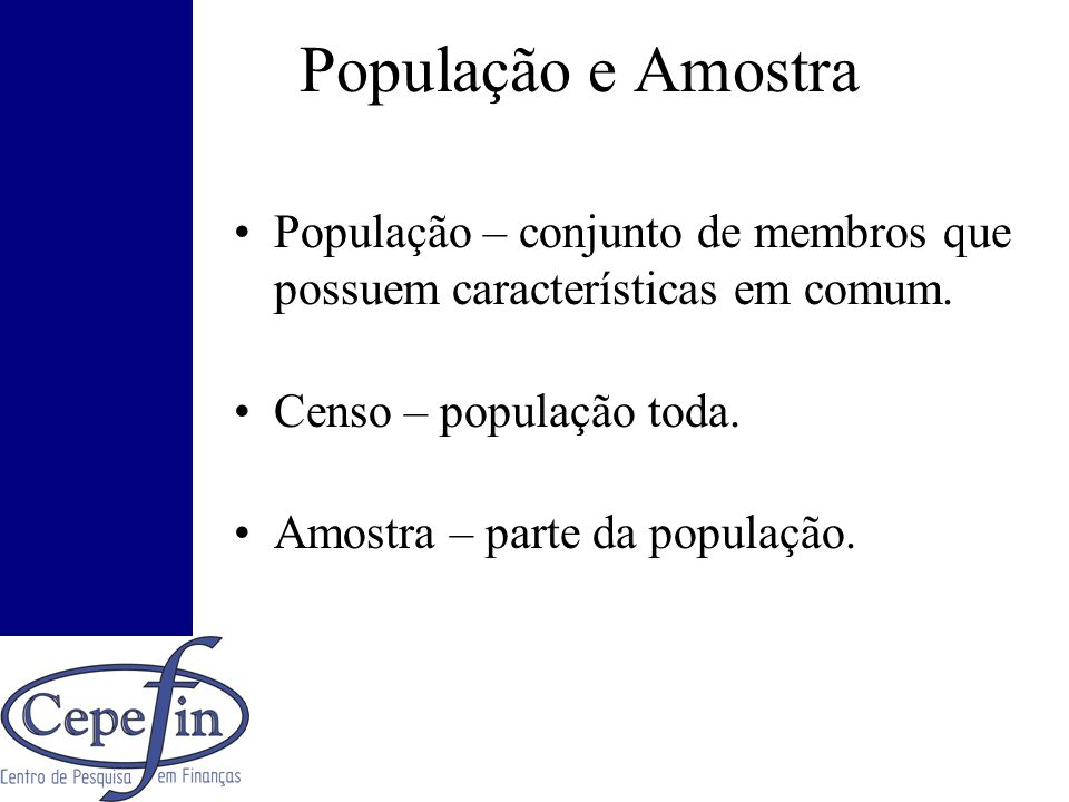 População e Amostra População – conjunto de membros que possuem características em comum. Censo – população toda.