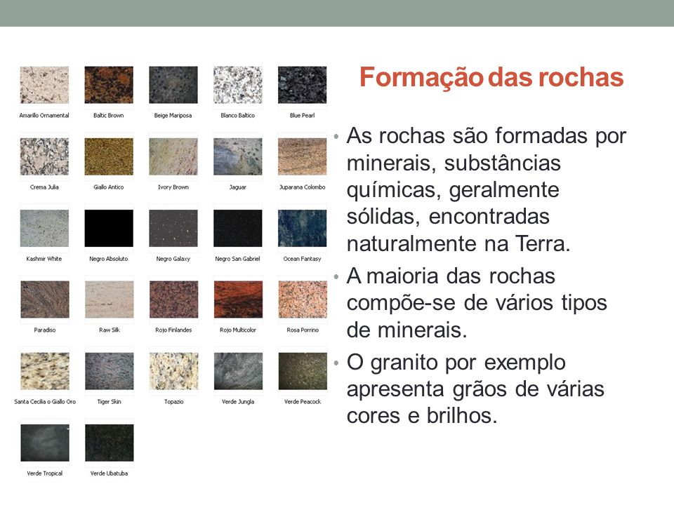 Formação das rochas As rochas são formadas por minerais, substâncias químicas, geralmente sólidas, encontradas naturalmente na Terra.