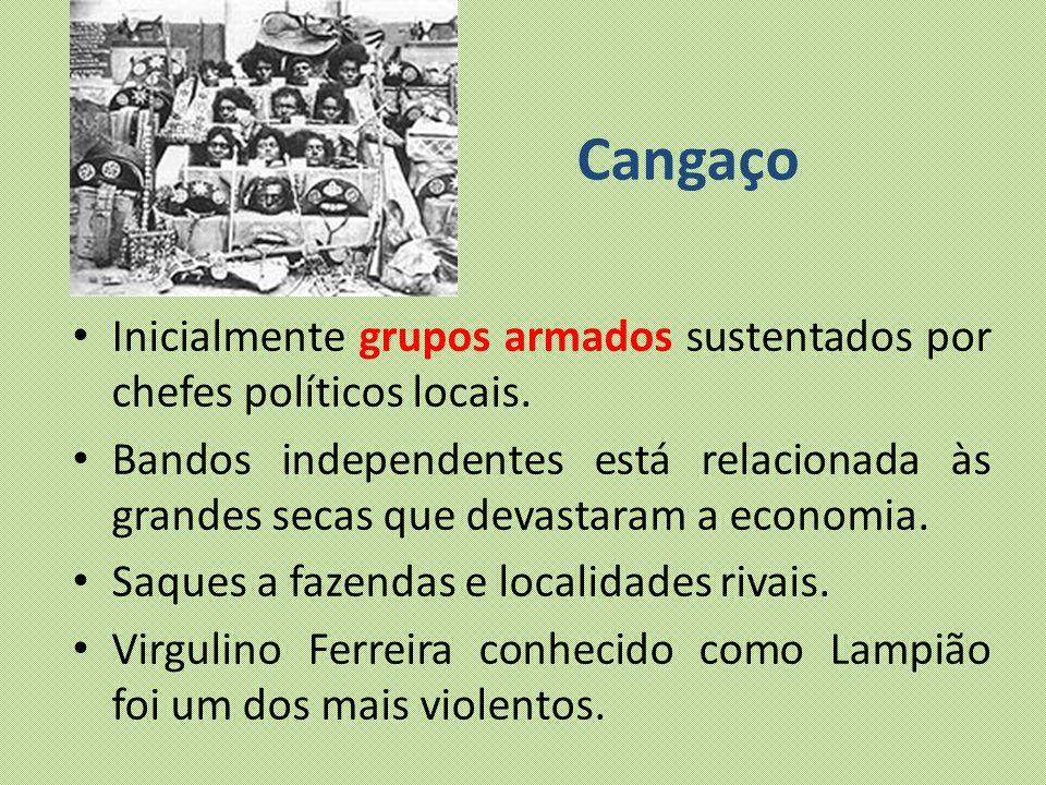 Cangaço Inicialmente grupos armados sustentados por chefes políticos locais.