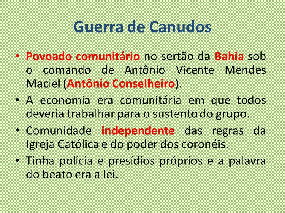 Guerra de Canudos Povoado comunitário no sertão da Bahia sob o comando de Antônio Vicente Mendes Maciel (Antônio Conselheiro).