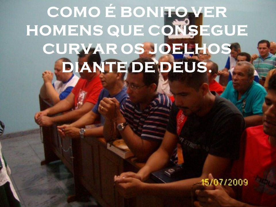 COMO É BONITO VER HOMENS QUE CONSEGUE CURVAR OS JOELHOS DIANTE DE DEUS.