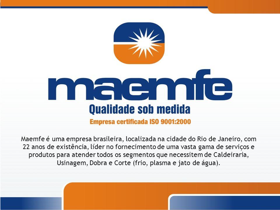 Maemfe é uma empresa brasileira, localizada na cidade do Rio de Janeiro, com 22 anos de existência, líder no fornecimento de uma vasta gama de serviços e produtos para atender todos os segmentos que necessitem de Caldeiraria, Usinagem, Dobra e Corte (frio, plasma e jato de água).