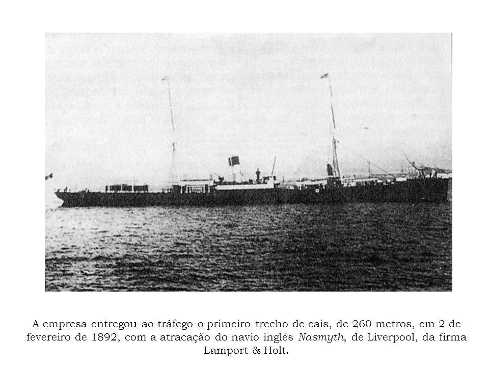 A empresa entregou ao tráfego o primeiro trecho de cais, de 260 metros, em 2 de fevereiro de 1892, com a atracação do navio inglês Nasmyth, de Liverpool, da firma Lamport & Holt.