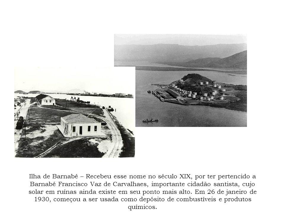 Ilha de Barnabé – Recebeu esse nome no século XIX, por ter pertencido a Barnabé Francisco Vaz de Carvalhaes, importante cidadão santista, cujo solar em ruínas ainda existe em seu ponto mais alto.