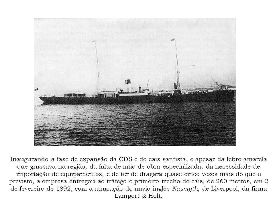 Inaugurando a fase de expansão da CDS e do cais santista, e apesar da febre amarela que grassava na região, da falta de mão-de-obra especializada, da necessidade de importação de equipamentos, e de ter de dragara quase cinco vezes mais do que o previsto, a empresa entregou ao tráfego o primeiro trecho de cais, de 260 metros, em 2 de fevereiro de 1892, com a atracação do navio inglês Nasmyth, de Liverpool, da firma Lamport & Holt.