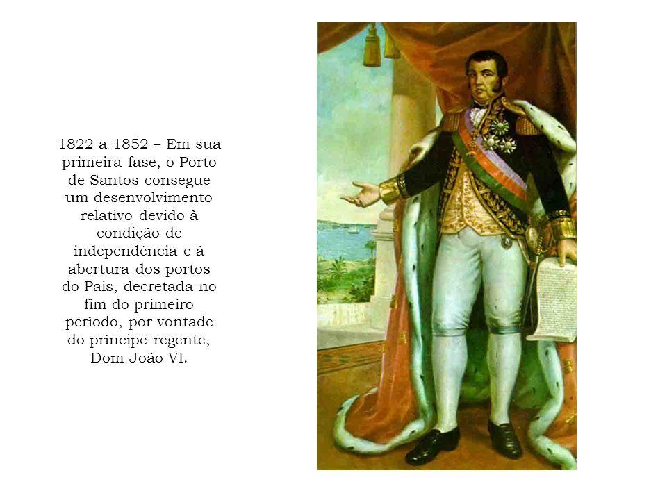 1822 a 1852 – Em sua primeira fase, o Porto de Santos consegue um desenvolvimento relativo devido à condição de independência e á abertura dos portos do Pais, decretada no fim do primeiro período, por vontade do príncipe regente, Dom João VI.